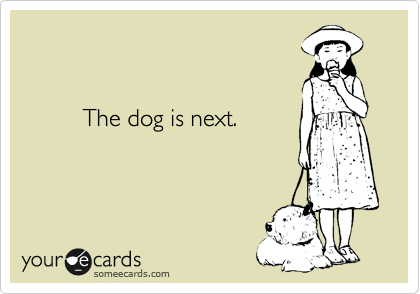 The dog is next.