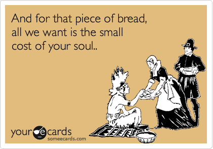 And for that piece of bread,  all we want is the small  cost of your soul..