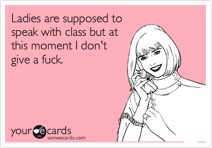 Ladies are supposed to speak with class but at this moment I don't give a fuck.