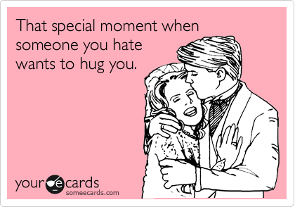 That special moment when someone you hate wants to hug you.