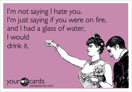 I'm not saying I hate you. I'm just saying if you were on fire, and I had a glass of water, I would drink it.