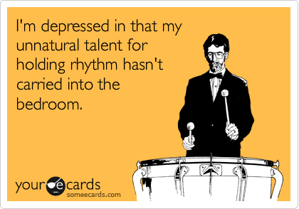 I'm depressed in that my unnatural talent for holding rhythm hasn't carried into the bedroom.
