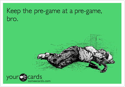 Keep the pre-game at a pre-game, bro.