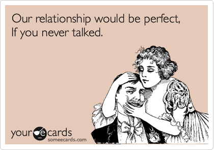 Our relationship would be perfect, If you never talked.
