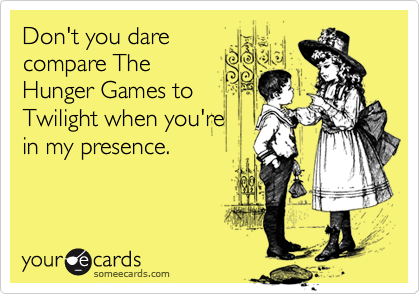 Don't you dare compare The Hunger Games to Twilight when you're in my presence.