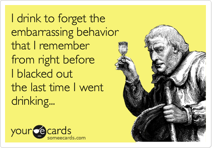I drink to forget the  embarrassing behavior  that I remember  from right before  I blacked out the last time I went drinking...