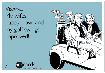 Viagra...  My wifes happy now, and  my golf swings Improved!