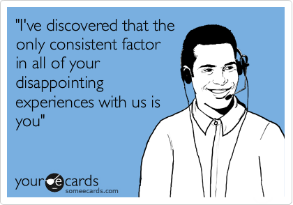 """""""I've discovered that the only consistent factor in all of your disappointing experiences with us is you"""""""