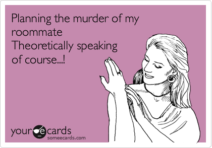 Planning the murder of my roommate Theoretically speaking of course...!