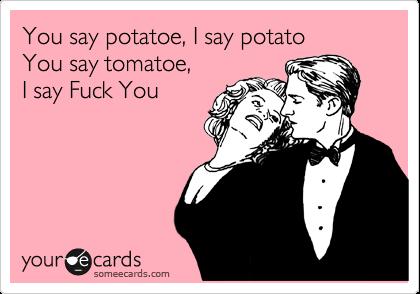You say potatoe, I say potato You say tomatoe, I say Fuck You