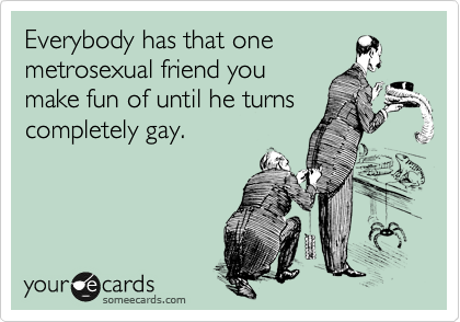 Everybody has that one metrosexual friend you make fun of until he turns completely gay.