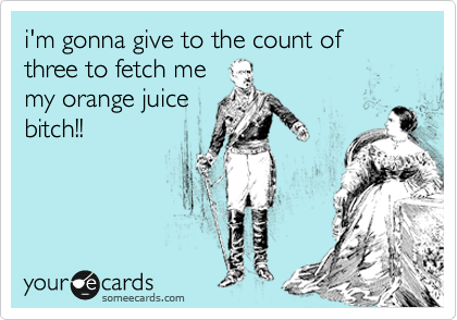 i'm gonna give to the count of three to fetch me my orange juice bitch!!