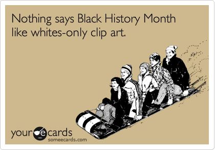 Nothing says Black History Month like whites-only clip art.