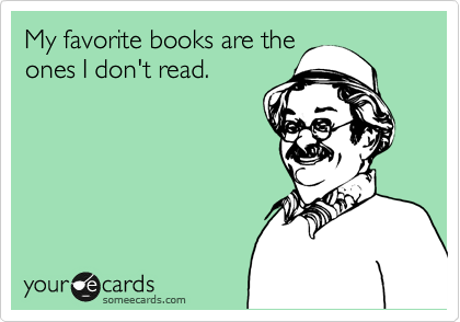 My favorite books are the ones I don't read.