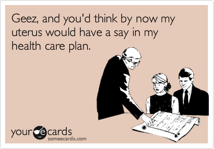 Geez, and you'd think by now my uterus would have a say in my health care plan.