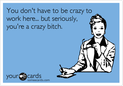 You don't have to be crazy to work here... but seriously, you're a crazy bitch.