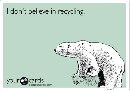 I don't believe in recycling.
