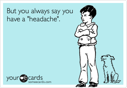 "But you always say you have a ""headache""."