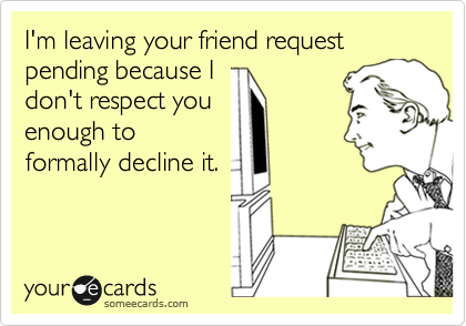 I'm leaving your friend request pending because I don't respect you enough to formally decline it.