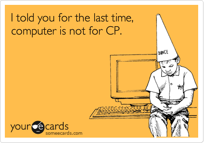 I told you for the last time,  computer is not for CP.