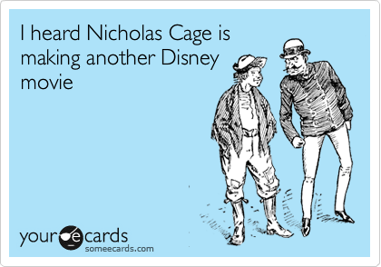 I heard Nicholas Cage is making another Disney  movie