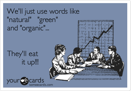 """We'll just use words like  """"natural""""   """"green"""" and """"organic""""...       They'll eat         it up!!!"""