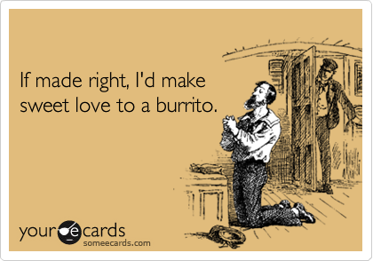 If made right, I'd make  sweet love to a burrito.