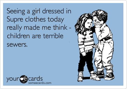 Seeing a girl dressed in Supre clothes today really made me think - children are terrible sewers.