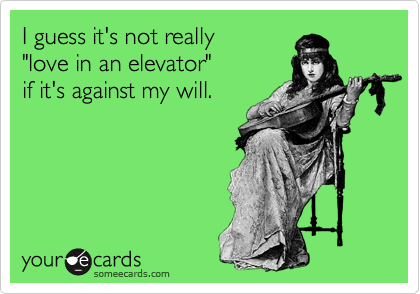 "I guess it's not really ""love in an elevator"" if it's against my will."