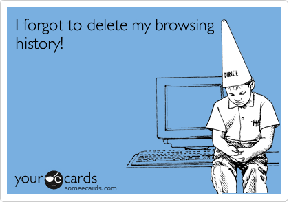 I forgot to delete my browsing history!