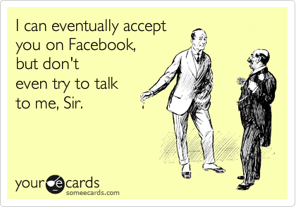 I can eventually accept  you on Facebook,  but don't  even try to talk  to me, Sir.