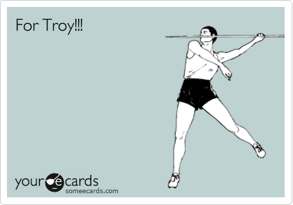 For Troy!!!