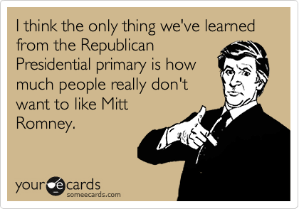 I think the only thing we've learned from the Republican Presidential primary is how much people really don't want to like Mitt Romney.