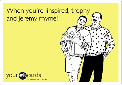 When you're linspired, trophy and Jeremy rhyme!
