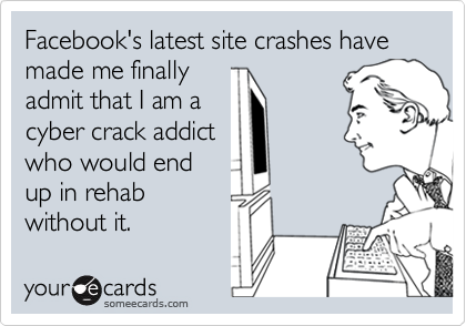 Facebook's latest site crashes have made me finally admit that I am a cyber crack addict who would end up in rehab without it.