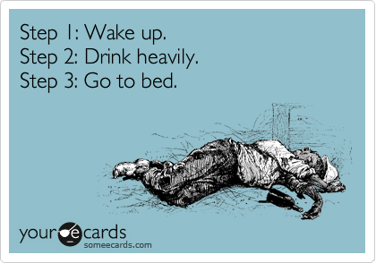 Step 1: Wake up.  Step 2: Drink heavily.  Step 3: Go to bed.