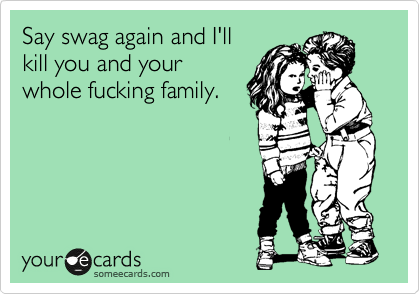 Say swag again and I'll kill you and your whole fucking family.
