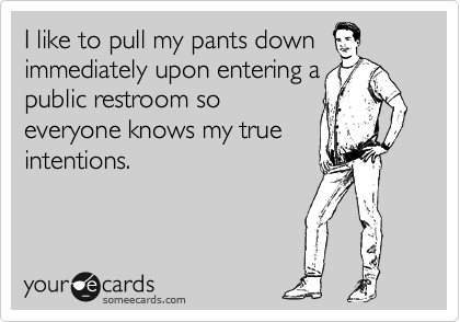I like to pull my pants down  immediately upon entering a public restroom so  everyone knows my true intentions.