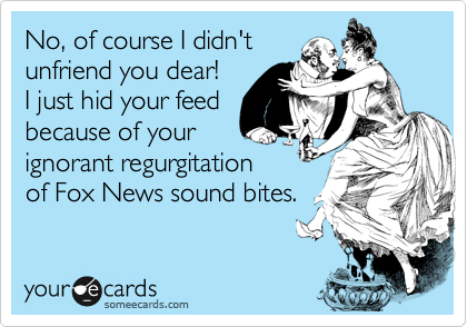 No, of course I didn't unfriend you dear!  I just hid your feed because of your ignorant regurgitation of Fox News sound bites.