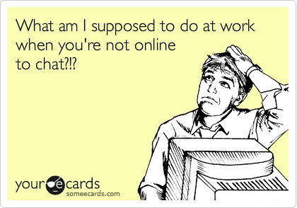 What am I supposed to do at work when you're not online to chat?!?