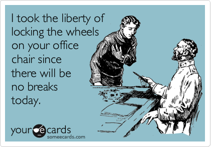 I took the liberty of locking the wheels on your office chair since there will be no breaks today.