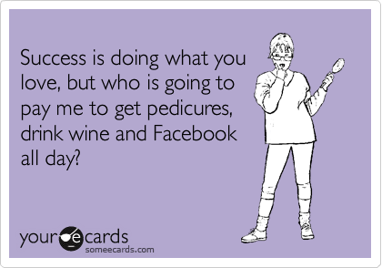Success is doing what you  love, but who is going to  pay me to get pedicures,  drink wine and Facebook all day?