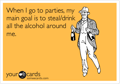 When I go to parties, my main goal is to steal/drink all the alcohol around me.