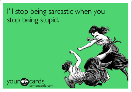 I'll stop being sarcastic when you stop being stupid.