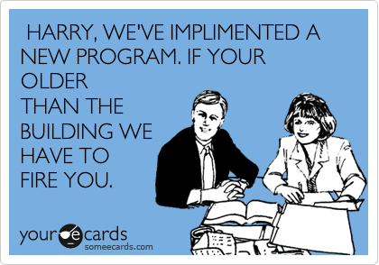 HARRY, WE'VE IMPLIMENTED A NEW PROGRAM. IF YOUR OLDER THAN THE BUILDING WE HAVE TO FIRE YOU.