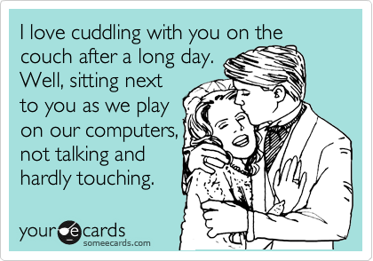 I love cuddling with you on the couch after a long day. Well, sitting next to you as we play on our computers, not talking and hardly touching.