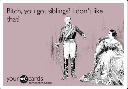 Bitch, you got siblings? I don't like that!