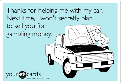 Thanks for helping me with my car. Next time, I won't secretly plan to sell you for  gambling money.