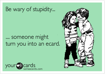 Be wary of stupidity...    .... someone might turn you into an ecard.