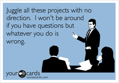 Juggle all these projects with no direction.  I won't be around if you have questions but whatever you do is wrong.